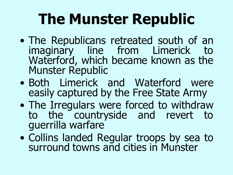 The Republicans retreated south of an imaginary line from Limerick to Waterford, which became known as the Munster Republic Both Limerick and Waterford were easily captured by the Free State Army The Irregulars were forced to withdraw to the countryside and revert to guerrilla warfare Collins landed Regular troops by sea to surround towns and cities in Munster The Munster Republic