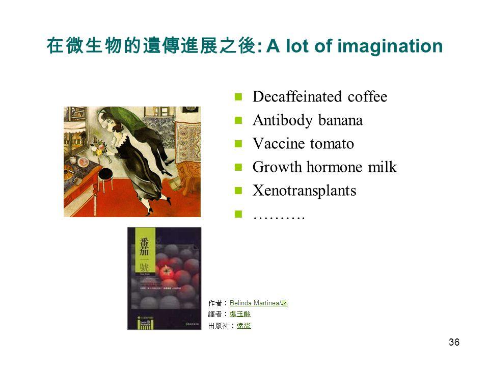 在微生物的遺傳進展之後 : A lot of imagination Decaffeinated coffee Antibody banana Vaccine tomato Growth hormone milk Xenotransplants ……….