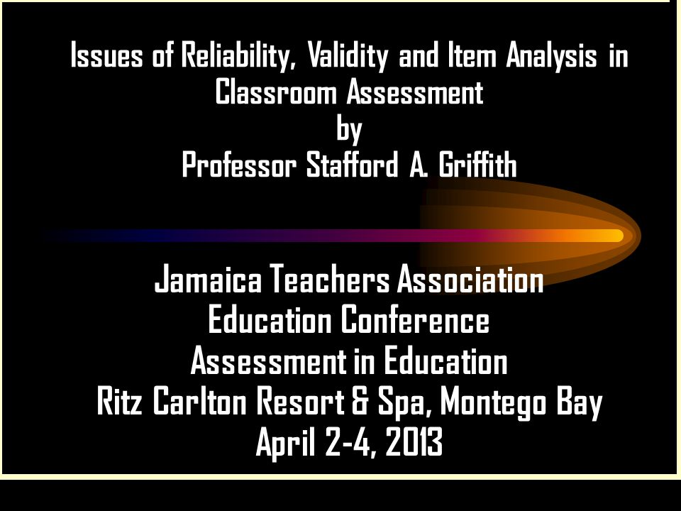 Issues of Reliability, Validity and Item Analysis in Classroom Assessment by Professor Stafford A. Griffith Jamaica Teachers Association Education Con