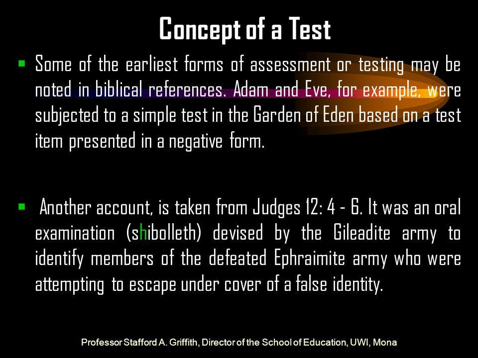 Concept of a Test  Some of the earliest forms of assessment or testing may be noted in biblical references. Adam and Eve, for example, were subjected