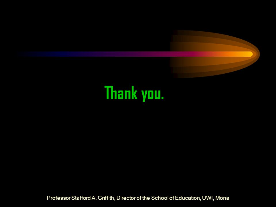 Thank you. Professor Stafford A. Griffith, Director of the School of Education, UWI, Mona