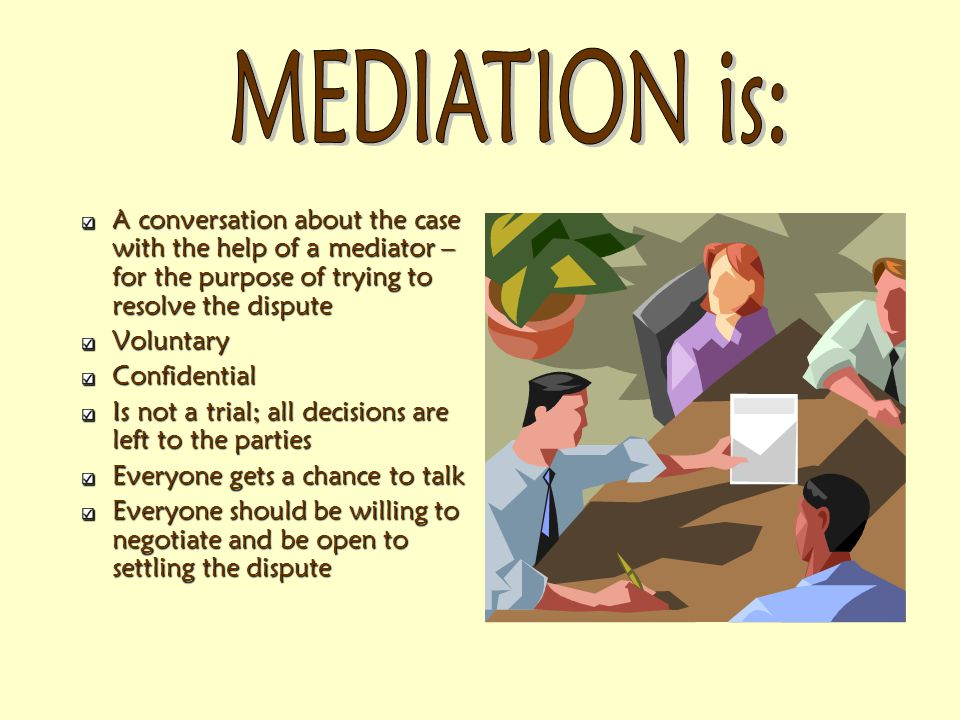 A conversation about the case with the help of a mediator – for the purpose of trying to resolve the dispute VoluntaryConfidential Is not a trial; all decisions are left to the parties Everyone gets a chance to talk Everyone should be willing to negotiate and be open to settling the dispute