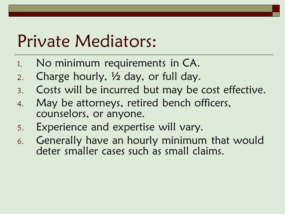 Private Mediators: 1. No minimum requirements in CA. 2. Charge hourly, ½ day, or full day. 3. Costs will be incurred but may be cost effective. 4. May