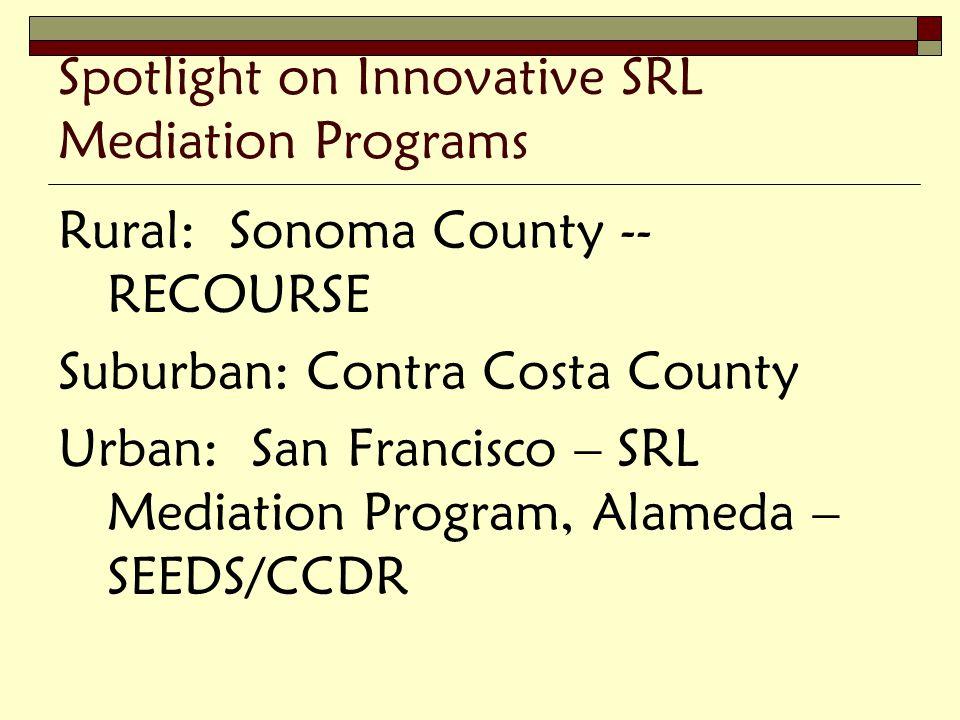 Spotlight on Innovative SRL Mediation Programs Rural: Sonoma County -- RECOURSE Suburban: Contra Costa County Urban: San Francisco – SRL Mediation Program, Alameda – SEEDS/CCDR