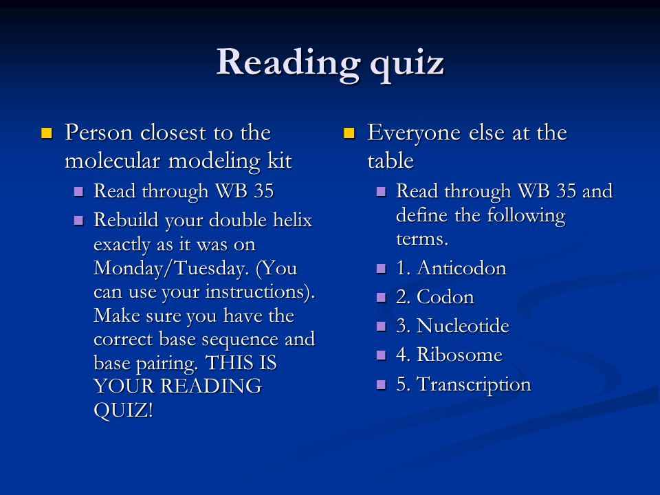 Reading quiz Person closest to the molecular modeling kit Person closest to the molecular modeling kit Read through WB 35 Read through WB 35 Rebuild your double helix exactly as it was on Monday/Tuesday.