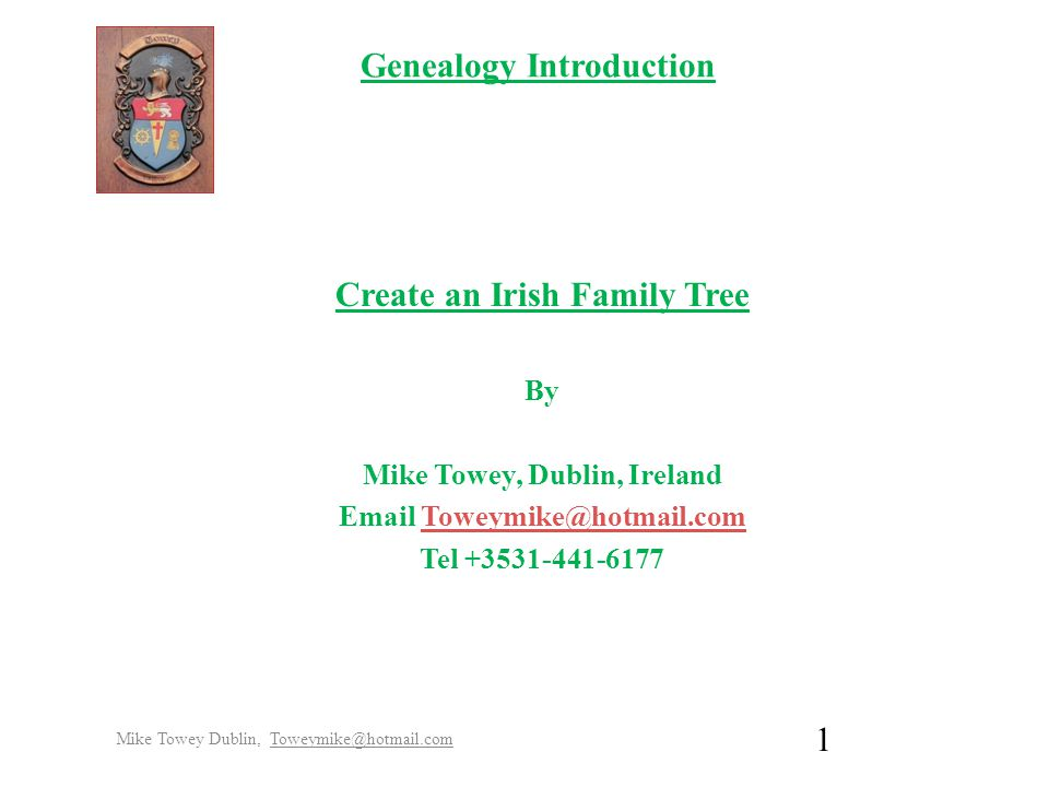 Genealogy Introduction Create an Irish Family Tree By Mike Towey, Dublin, Ireland Email Toweymike@hotmail.comToweymike@hotmail.com Tel +3531-441-6177 Mike Towey Dublin, Toweymike@hotmail.com 1