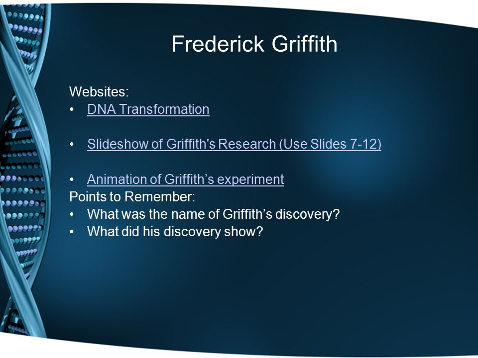 Frederick Griffith Websites: DNA Transformation Slideshow of Griffith s Research (Use Slides 7-12) Animation of Griffith's experiment Points to Remember: What was the name of Griffith's discovery.