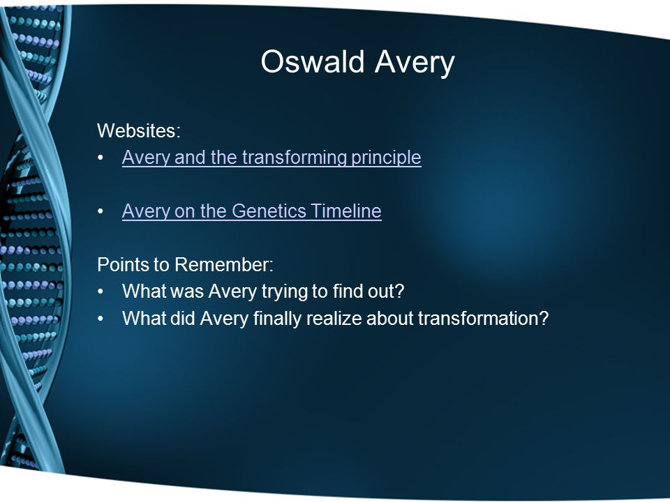 Oswald Avery Websites: Avery and the transforming principle Avery on the Genetics Timeline Points to Remember: What was Avery trying to find out.