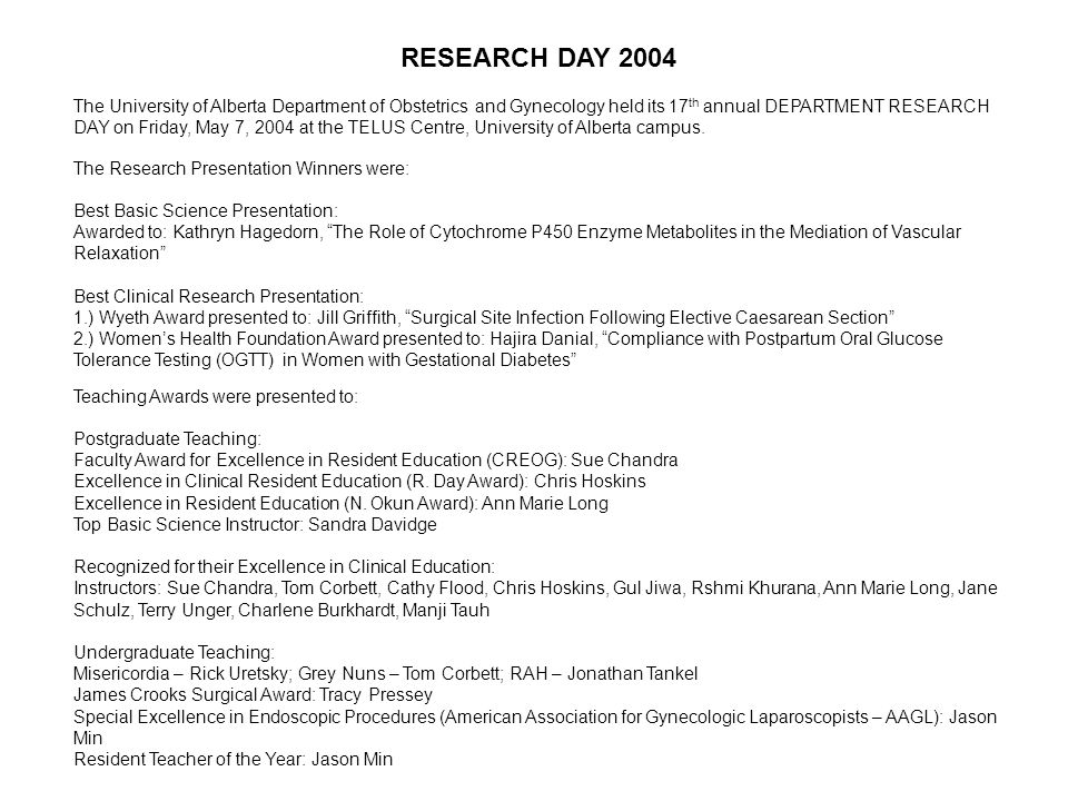 RESEARCH DAY 2004 The University of Alberta Department of Obstetrics and Gynecology held its 17 th annual DEPARTMENT RESEARCH DAY on Friday, May 7, 2004 at the TELUS Centre, University of Alberta campus.