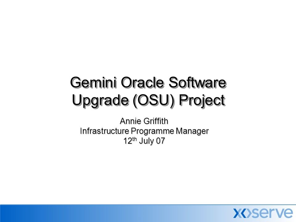 Annie Griffith Infrastructure Programme Manager 12 th July 07 Gemini Oracle Software Upgrade (OSU) Project