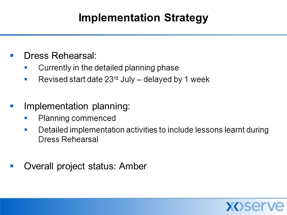Implementation Strategy  Dress Rehearsal:  Currently in the detailed planning phase  Revised start date 23 rd July – delayed by 1 week  Implementation planning:  Planning commenced  Detailed implementation activities to include lessons learnt during Dress Rehearsal  Overall project status: Amber
