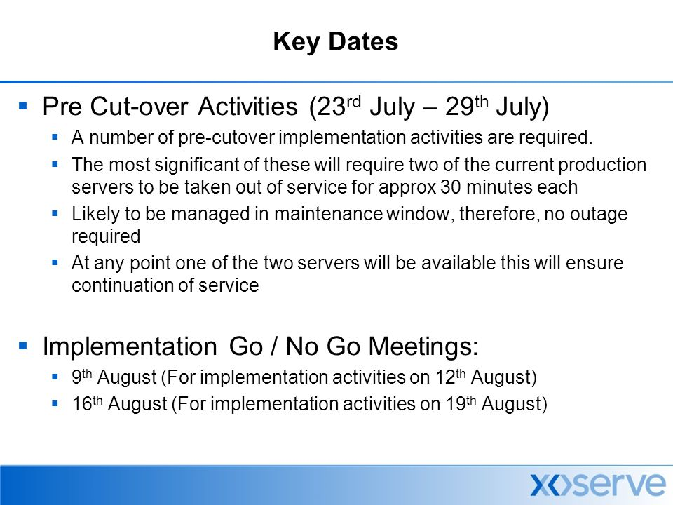 Implementation Strategy  Phased over two weekends (12 th Aug & 19 th Aug)  Due to volume of servers which need to be upgraded  To ensure resilience and fall-back options  Keep outages at acceptable level for business, likely to be in the region of 7-8 hours (both weekends)  Schedule  12 th August – This will involve the removal of c.50% of production servers, which will be replaced with temporary production servers.