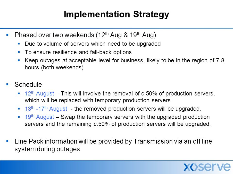 Implementation Strategy  Phased over two weekends (12 th Aug & 19 th Aug)  Due to volume of servers which need to be upgraded  To ensure resilience and fall-back options  Keep outages at acceptable level for business, likely to be in the region of 7-8 hours (both weekends)  Schedule  12 th August – This will involve the removal of c.50% of production servers, which will be replaced with temporary production servers.