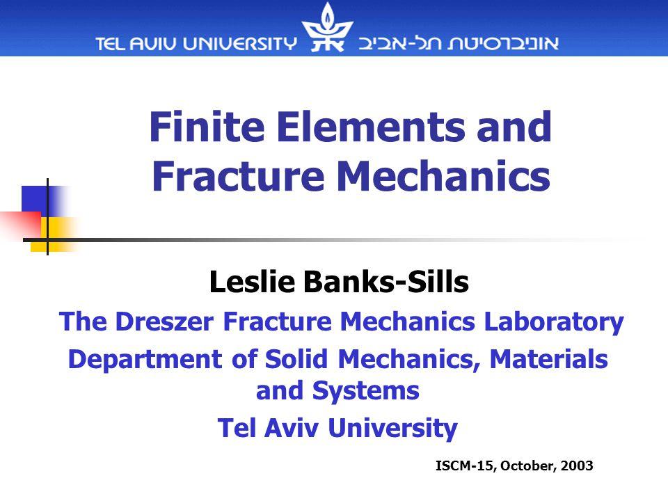 Finite Elements and Fracture Mechanics Leslie Banks-Sills The Dreszer Fracture Mechanics Laboratory Department of Solid Mechanics, Materials and Systems Tel Aviv University ISCM-15, October, 2003