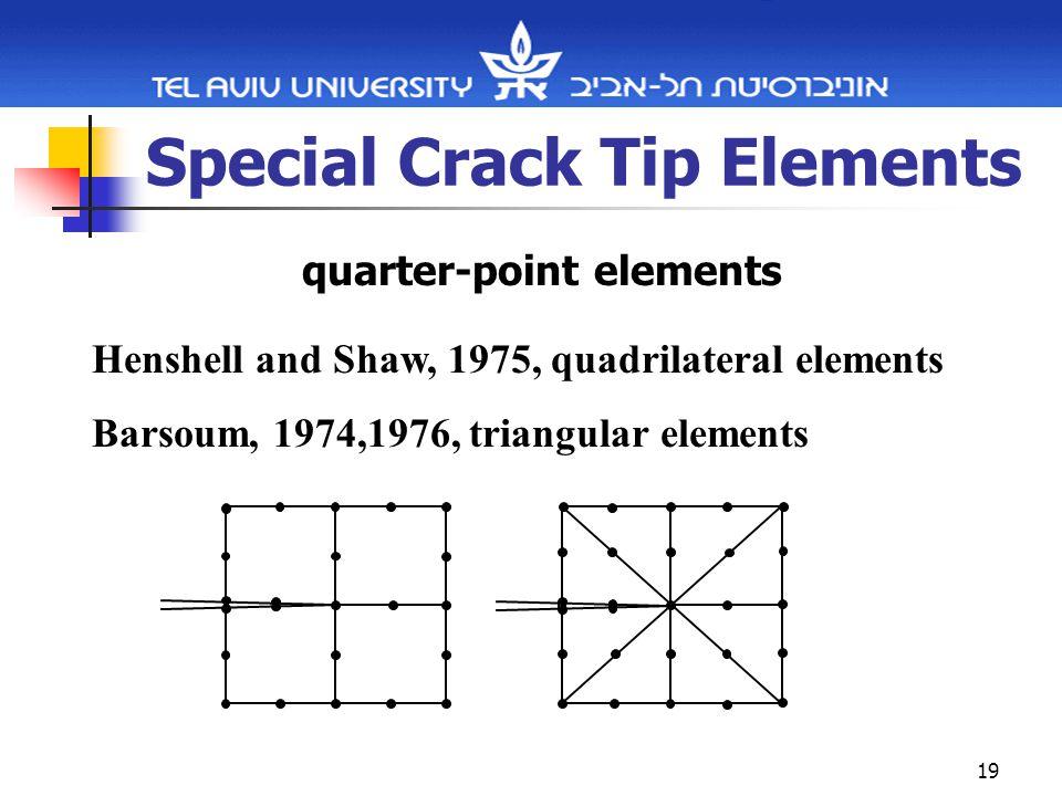 19 Special Crack Tip Elements quarter-point elements Henshell and Shaw, 1975, quadrilateral elements Barsoum, 1974,1976, triangular elements