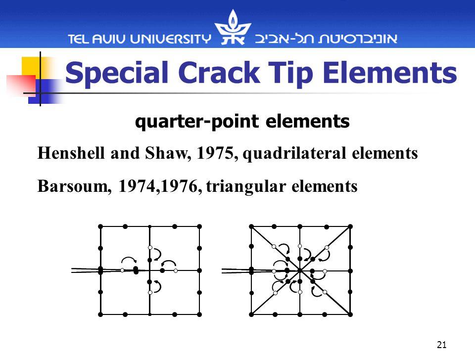 21 Special Crack Tip Elements quarter-point elements Henshell and Shaw, 1975, quadrilateral elements Barsoum, 1974,1976, triangular elements
