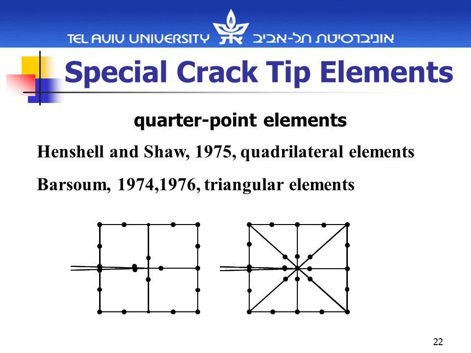 22 Special Crack Tip Elements quarter-point elements Henshell and Shaw, 1975, quadrilateral elements Barsoum, 1974,1976, triangular elements