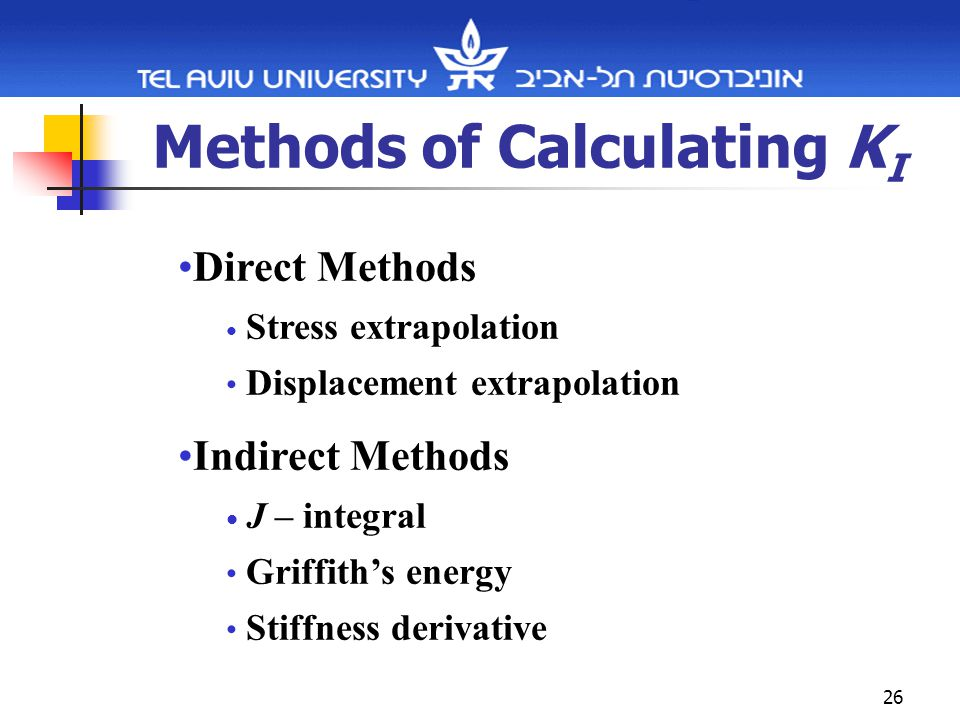 26 Methods of Calculating K I Direct Methods Stress extrapolation Displacement extrapolation Indirect Methods J – integral Griffith's energy Stiffness derivative