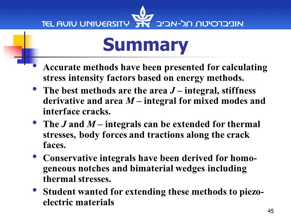 45 Summary Accurate methods have been presented for calculating stress intensity factors based on energy methods.