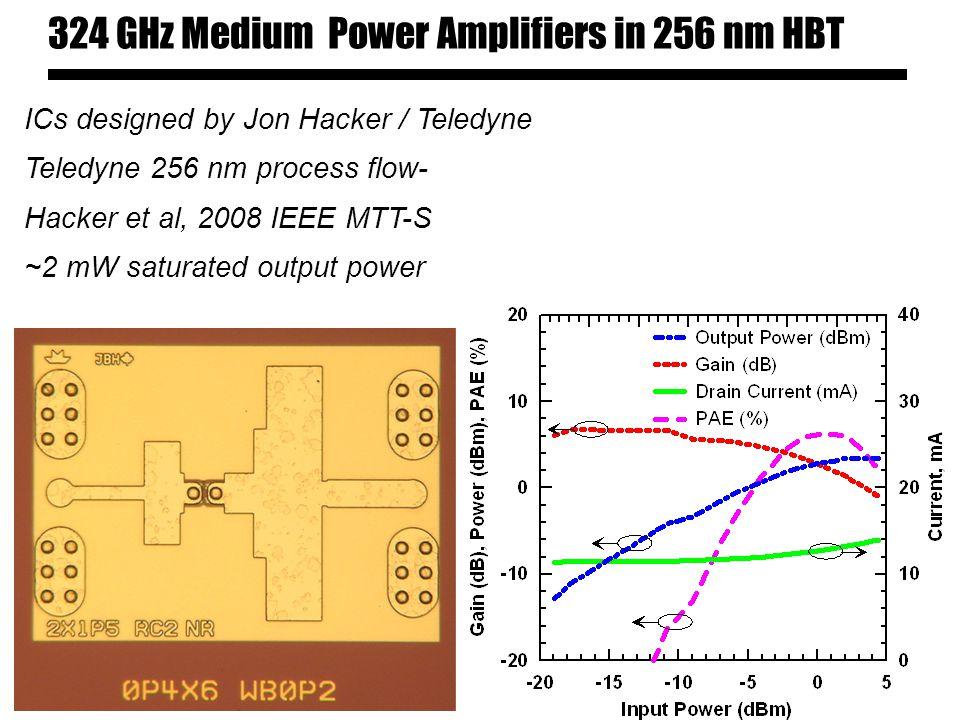 324 GHz Medium Power Amplifiers in 256 nm HBT ICs designed by Jon Hacker / Teledyne Teledyne 256 nm process flow- Hacker et al, 2008 IEEE MTT-S ~2 mW saturated output power