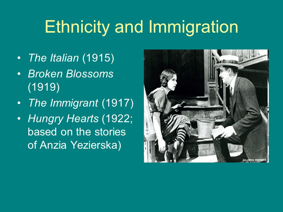 Ethnicity and Immigration The Italian (1915) Broken Blossoms (1919) The Immigrant (1917) Hungry Hearts (1922; based on the stories of Anzia Yezierska)