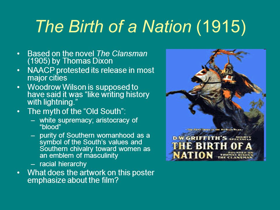 The Birth of a Nation (1915) Based on the novel The Clansman (1905) by Thomas Dixon NAACP protested its release in most major cities Woodrow Wilson is
