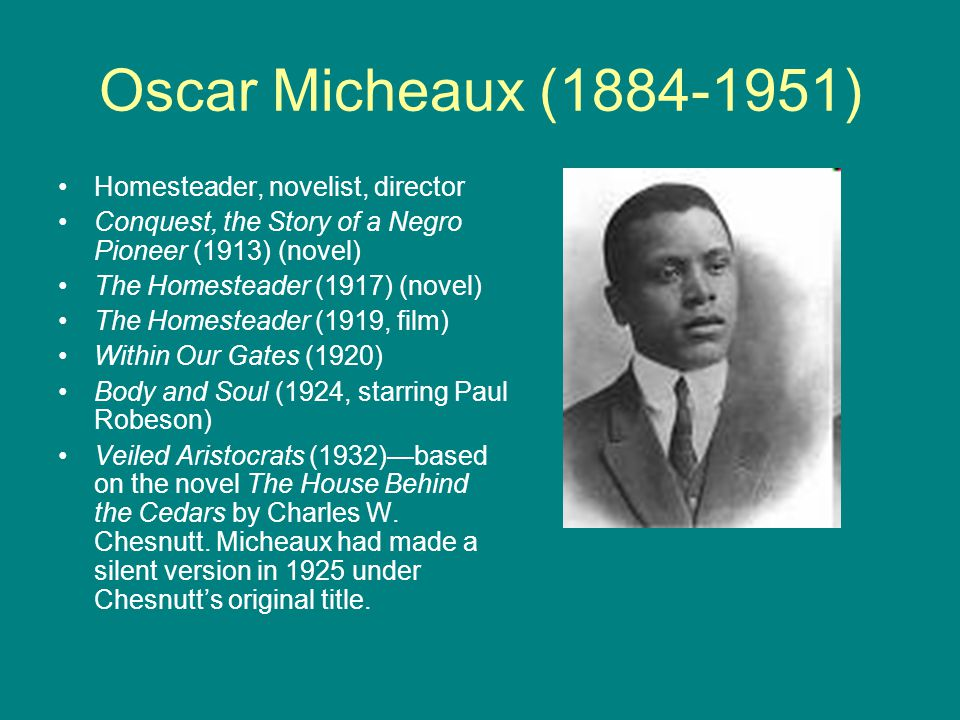 Oscar Micheaux (1884-1951) Homesteader, novelist, director Conquest, the Story of a Negro Pioneer (1913) (novel) The Homesteader (1917) (novel) The Ho