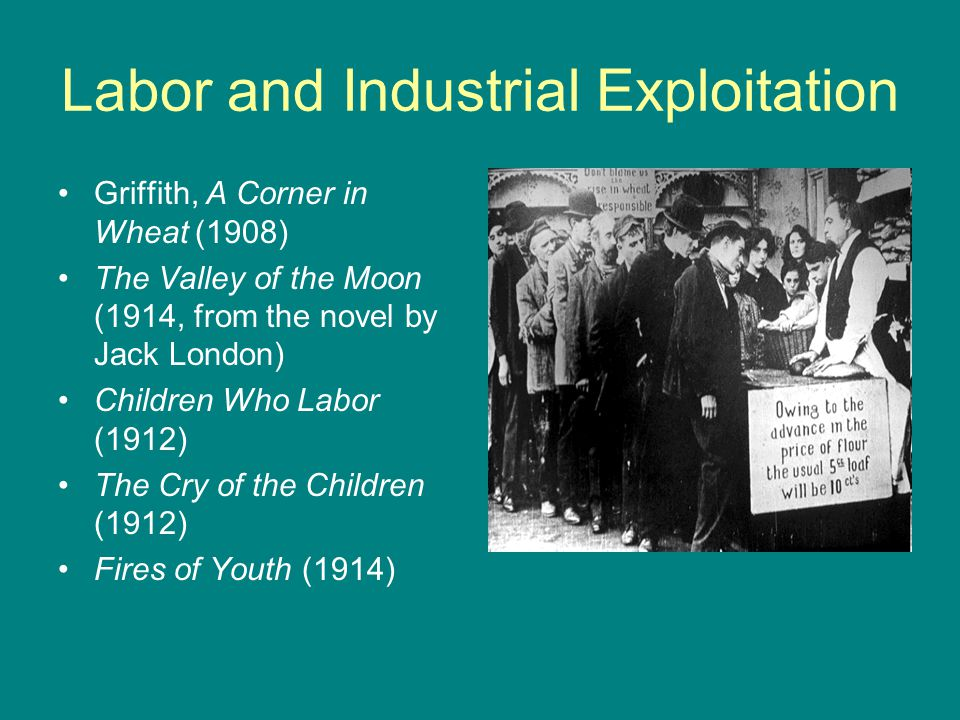 Labor and Industrial Exploitation Griffith, A Corner in Wheat (1908) The Valley of the Moon (1914, from the novel by Jack London) Children Who Labor (