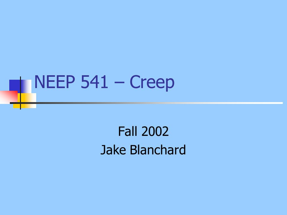 NEEP 541 – Creep Fall 2002 Jake Blanchard
