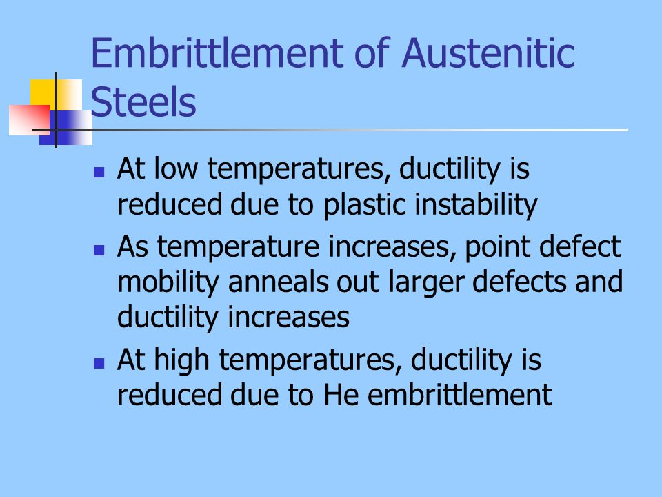 Embrittlement of Austenitic Steels At low temperatures, ductility is reduced due to plastic instability As temperature increases, point defect mobilit