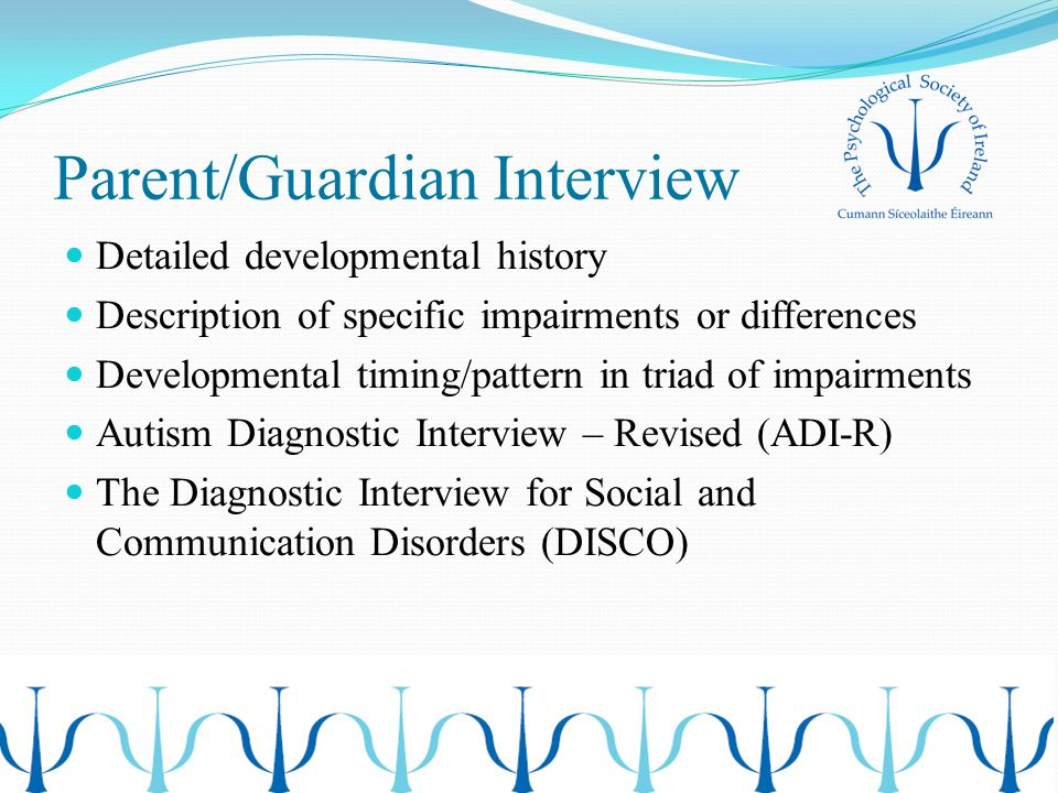 Parent/Guardian Interview Detailed developmental history Description of specific impairments or differences Developmental timing/pattern in triad of impairments Autism Diagnostic Interview – Revised (ADI-R) The Diagnostic Interview for Social and Communication Disorders (DISCO)