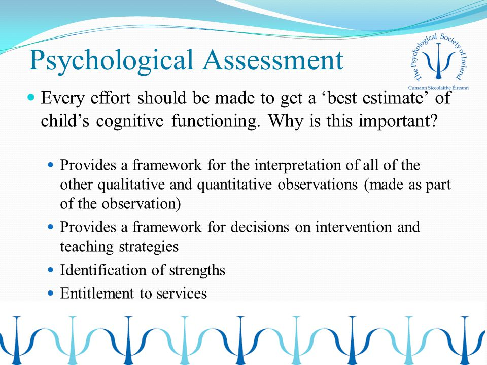 Psychological Assessment Every effort should be made to get a 'best estimate' of child's cognitive functioning. Why is this important? Provides a fram