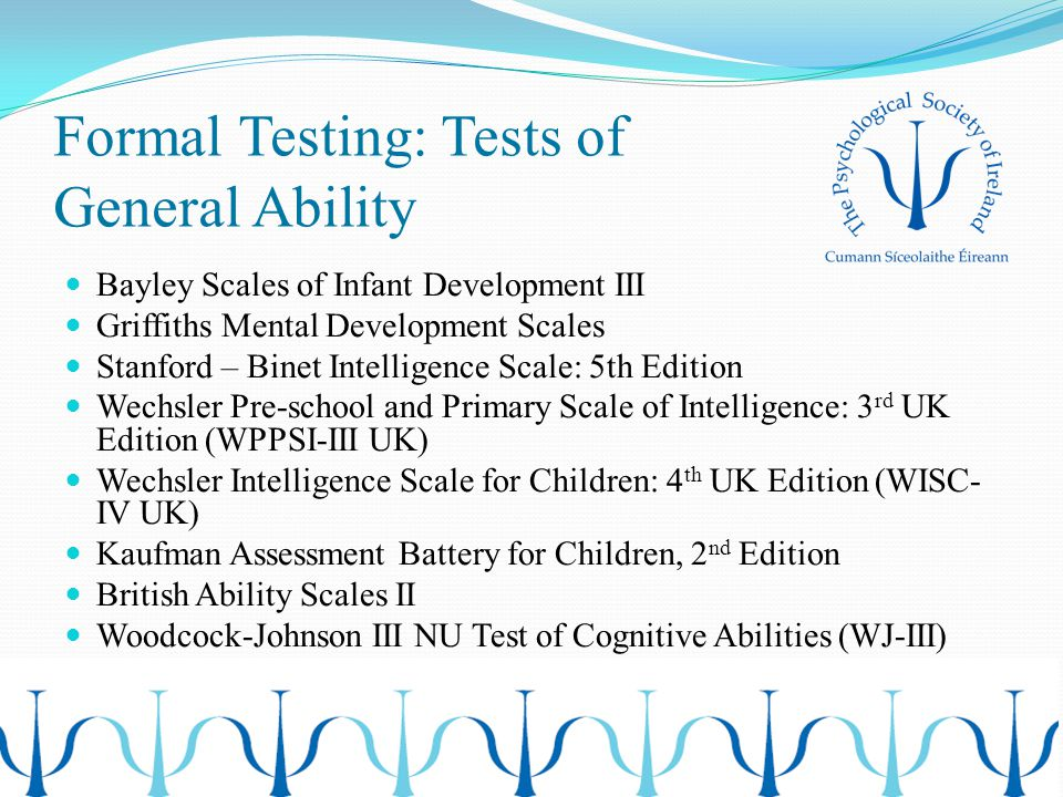 Formal Testing: Tests of General Ability Bayley Scales of Infant Development III Griffiths Mental Development Scales Stanford – Binet Intelligence Scale: 5th Edition Wechsler Pre-school and Primary Scale of Intelligence: 3 rd UK Edition (WPPSI-III UK) Wechsler Intelligence Scale for Children: 4 th UK Edition (WISC- IV UK) Kaufman Assessment Battery for Children, 2 nd Edition British Ability Scales II Woodcock-Johnson III NU Test of Cognitive Abilities (WJ-III)