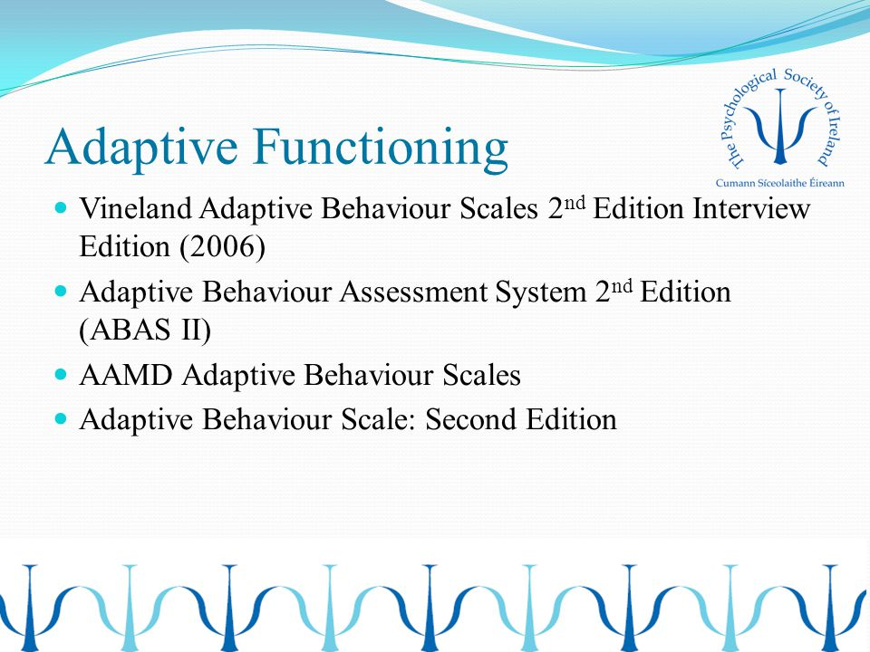 Adaptive Functioning Vineland Adaptive Behaviour Scales 2 nd Edition Interview Edition (2006) Adaptive Behaviour Assessment System 2 nd Edition (ABAS II) AAMD Adaptive Behaviour Scales Adaptive Behaviour Scale: Second Edition