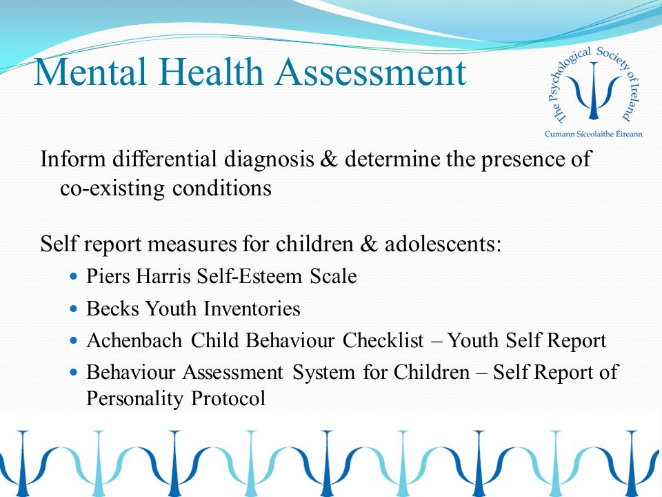 Mental Health Assessment Inform differential diagnosis & determine the presence of co-existing conditions Self report measures for children & adolesce