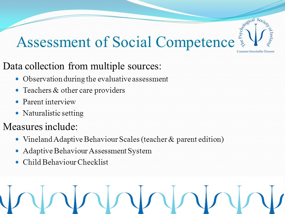 Assessment of Social Competence Data collection from multiple sources: Observation during the evaluative assessment Teachers & other care providers Parent interview Naturalistic setting Measures include: Vineland Adaptive Behaviour Scales (teacher & parent edition) Adaptive Behaviour Assessment System Child Behaviour Checklist