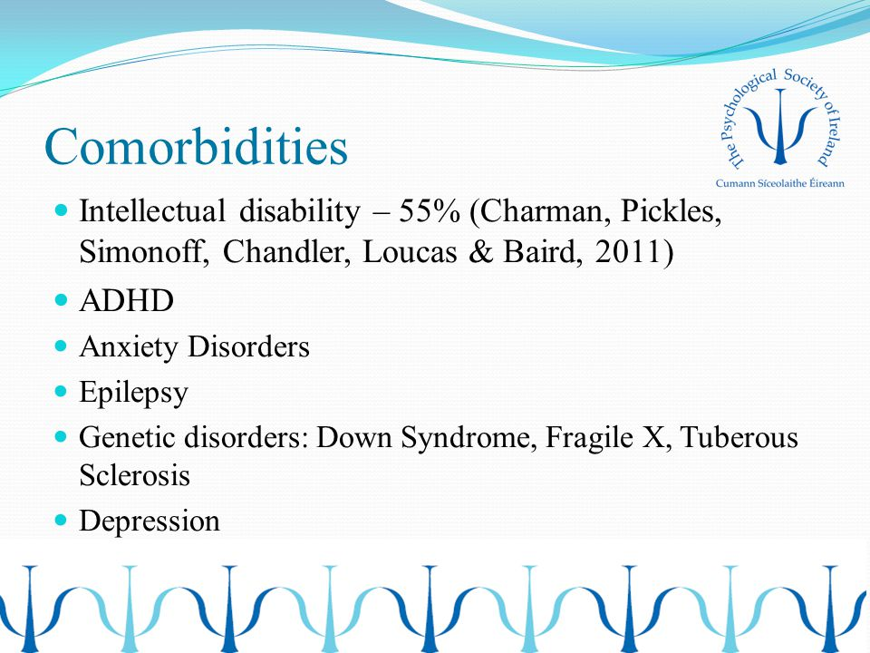 Comorbidities Intellectual disability – 55% (Charman, Pickles, Simonoff, Chandler, Loucas & Baird, 2011) ADHD Anxiety Disorders Epilepsy Genetic disor