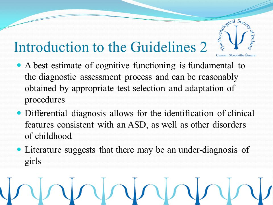 Introduction to the Guidelines 2 A best estimate of cognitive functioning is fundamental to the diagnostic assessment process and can be reasonably obtained by appropriate test selection and adaptation of procedures Differential diagnosis allows for the identification of clinical features consistent with an ASD, as well as other disorders of childhood Literature suggests that there may be an under-diagnosis of girls