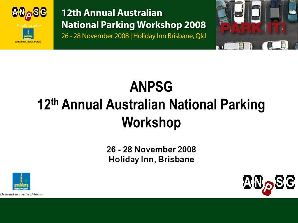 ANPSG 12 th Annual Australian National Parking Workshop 26 - 28 November 2008 Holiday Inn, Brisbane