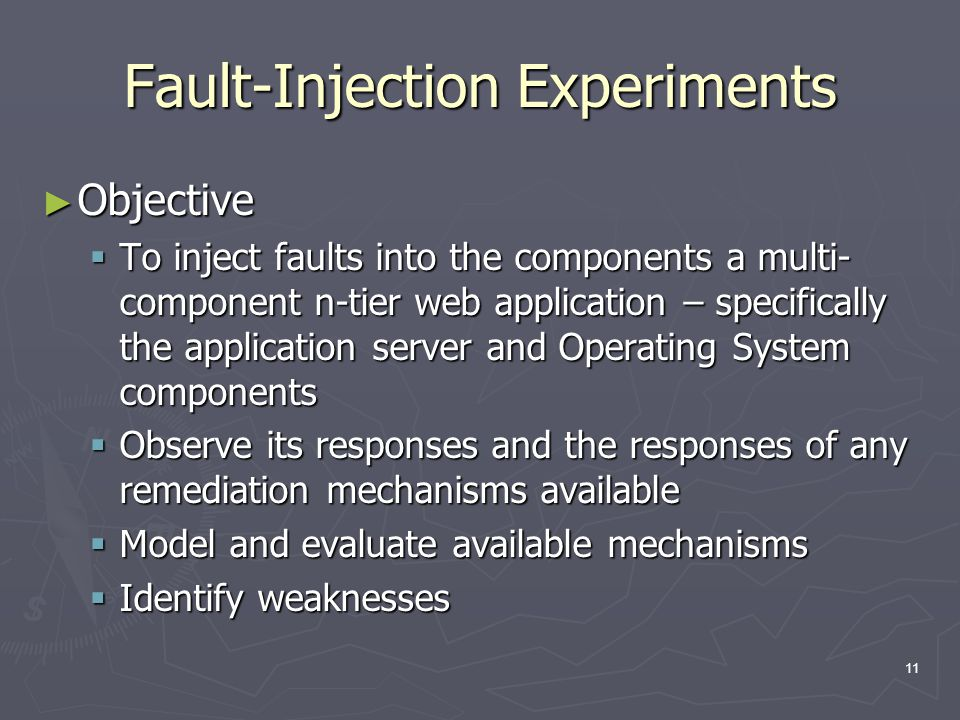 11 Fault-Injection Experiments ► Objective  To inject faults into the components a multi- component n-tier web application – specifically the application server and Operating System components  Observe its responses and the responses of any remediation mechanisms available  Model and evaluate available mechanisms  Identify weaknesses