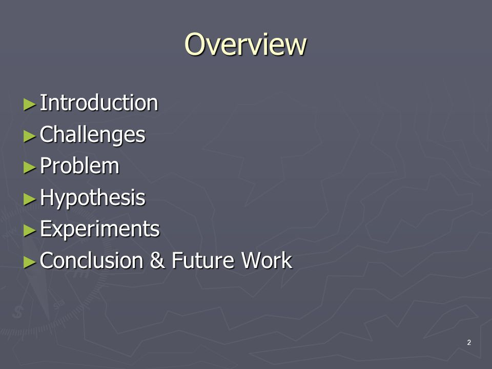 2 Overview ► Introduction ► Challenges ► Problem ► Hypothesis ► Experiments ► Conclusion & Future Work