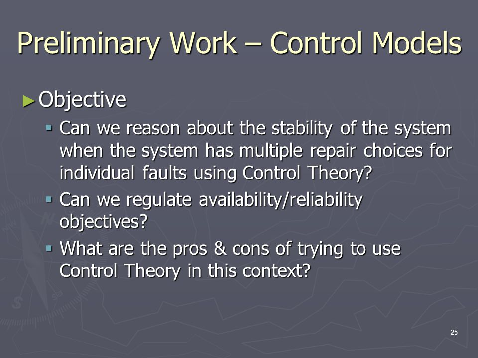 25 Preliminary Work – Control Models ► Objective  Can we reason about the stability of the system when the system has multiple repair choices for individual faults using Control Theory.