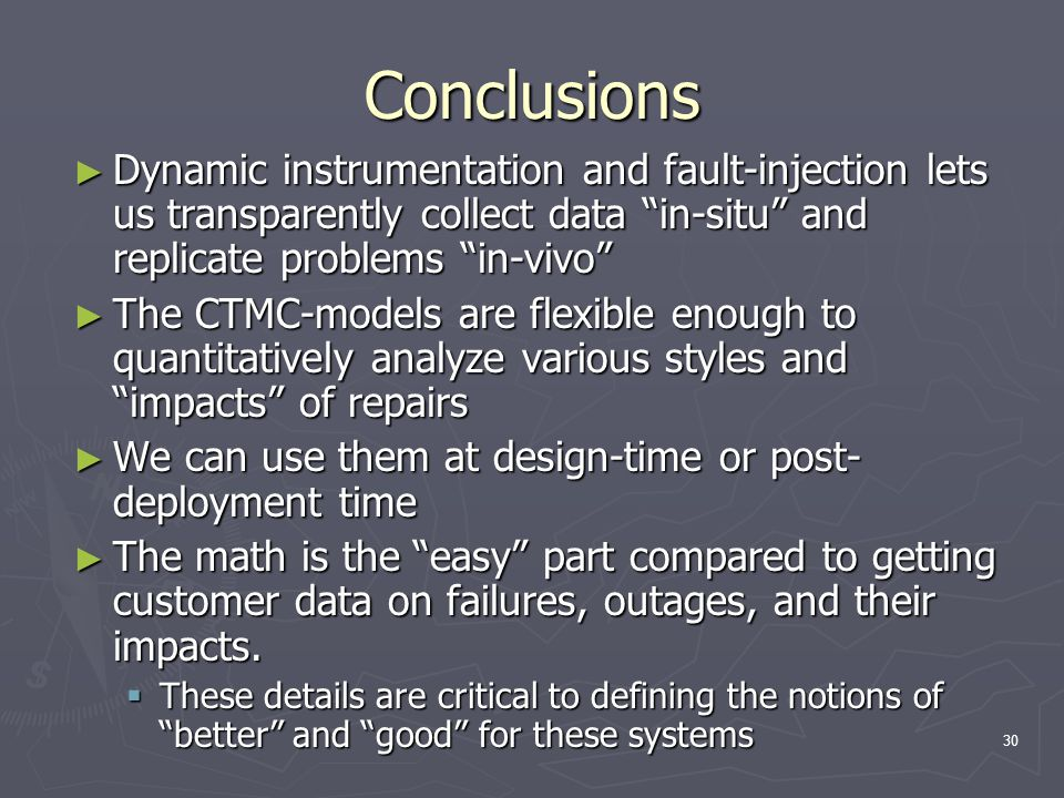 30 Conclusions ► Dynamic instrumentation and fault-injection lets us transparently collect data in-situ and replicate problems in-vivo ► The CTMC-models are flexible enough to quantitatively analyze various styles and impacts of repairs ► We can use them at design-time or post- deployment time ► The math is the easy part compared to getting customer data on failures, outages, and their impacts.