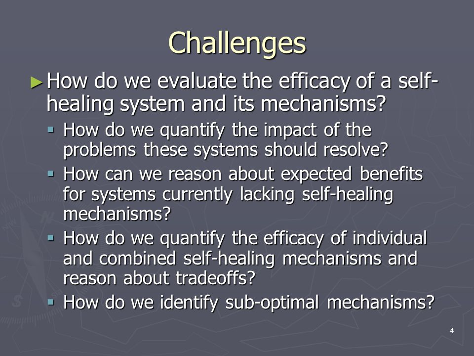4 Challenges ► How do we evaluate the efficacy of a self- healing system and its mechanisms.