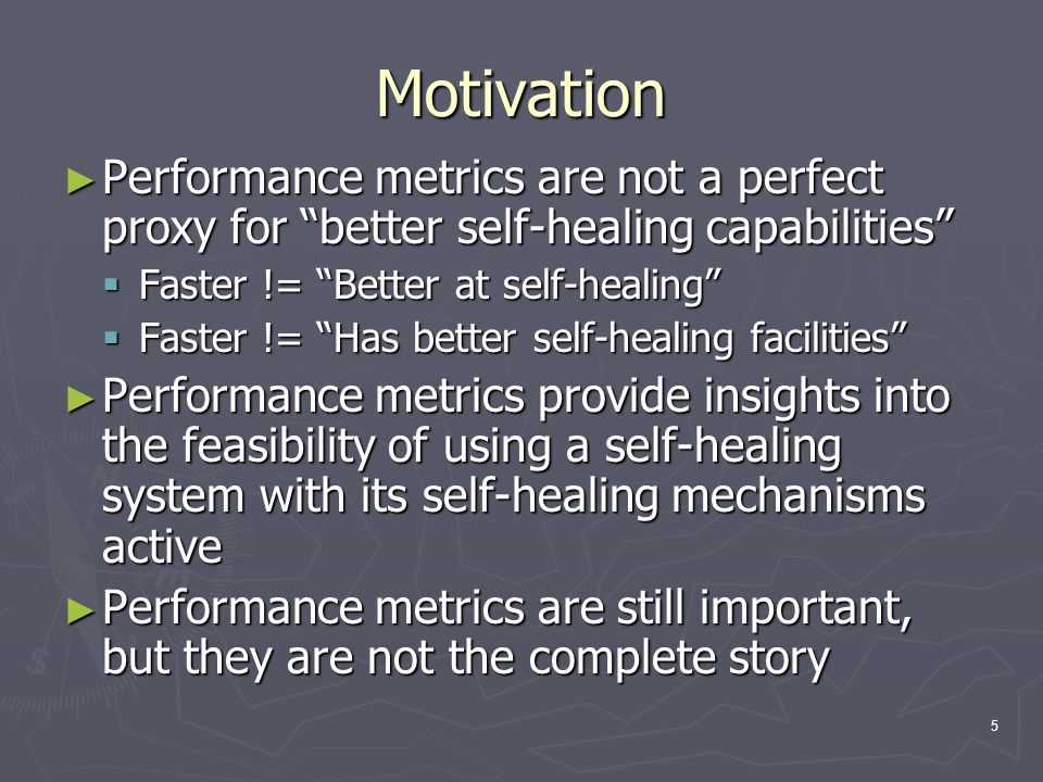 5 Motivation ► Performance metrics are not a perfect proxy for better self-healing capabilities  Faster != Better at self-healing  Faster != Has better self-healing facilities ► Performance metrics provide insights into the feasibility of using a self-healing system with its self-healing mechanisms active ► Performance metrics are still important, but they are not the complete story