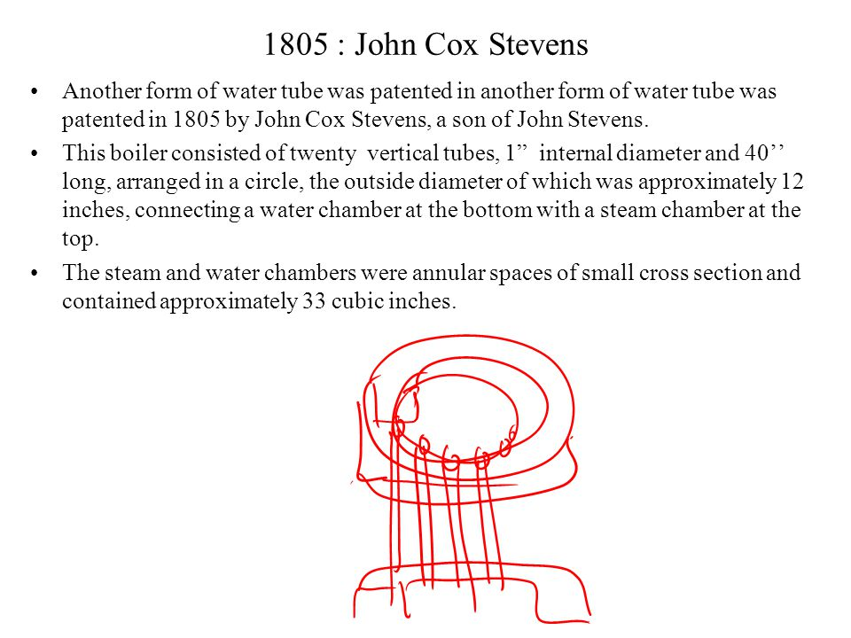 John Stevens, 1804 The first boiler made of a combination of small tubes, connected at one end to a reservoir, was the invention of another American, John Stevens, in 1804.
