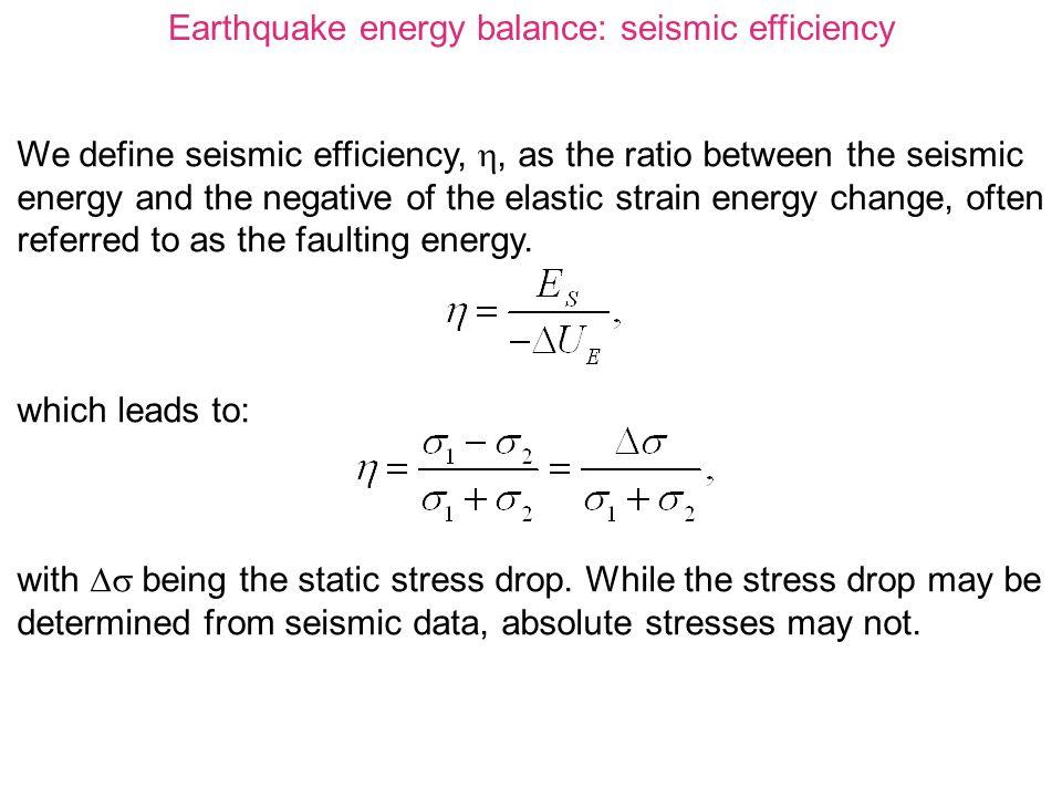Earthquake energy balance: seismic efficiency We define seismic efficiency, , as the ratio between the seismic energy and the negative of the elastic