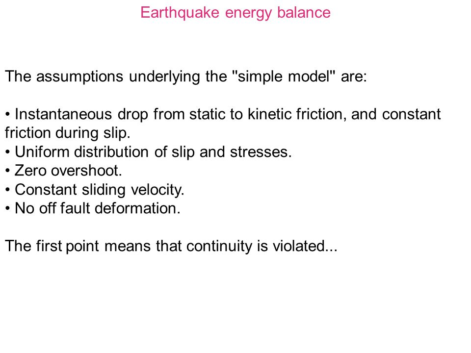 Earthquake energy balance The assumptions underlying the ''simple model'' are: Instantaneous drop from static to kinetic friction, and constant fricti