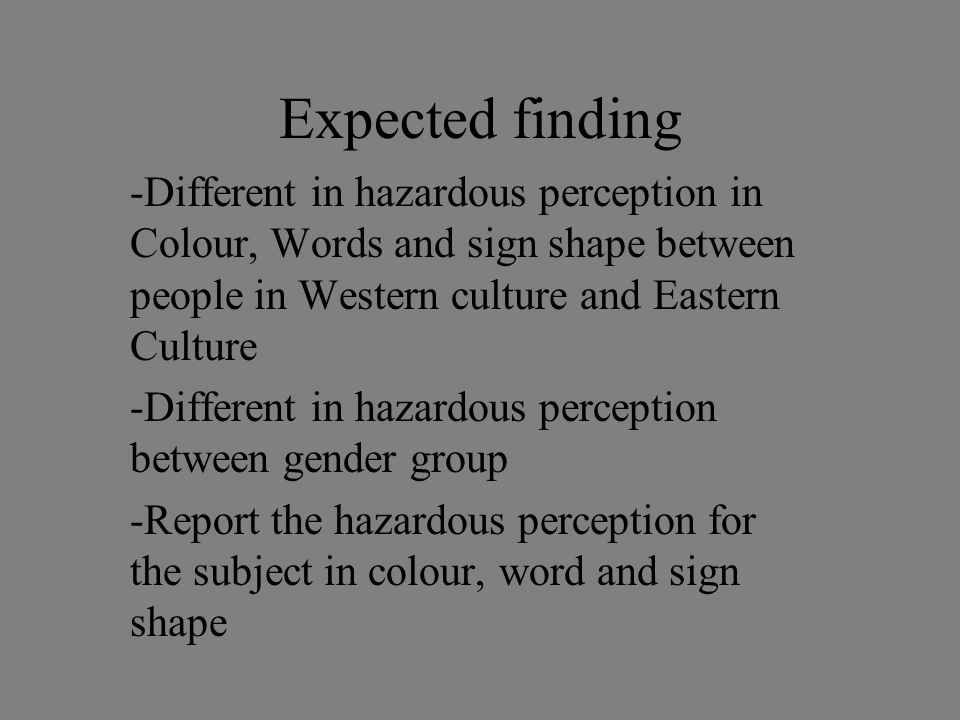Expected finding -Different in hazardous perception in Colour, Words and sign shape between people in Western culture and Eastern Culture -Different in hazardous perception between gender group -Report the hazardous perception for the subject in colour, word and sign shape
