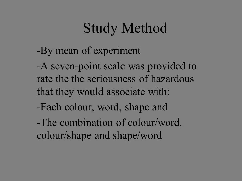 Study Method -By mean of experiment -A seven-point scale was provided to rate the the seriousness of hazardous that they would associate with: -Each colour, word, shape and -The combination of colour/word, colour/shape and shape/word
